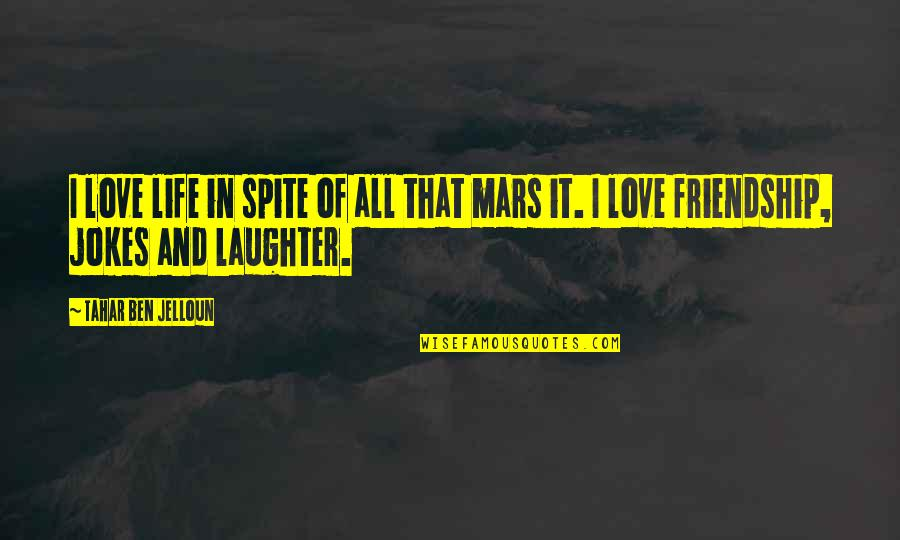 Friendship Love Quotes By Tahar Ben Jelloun: I love life in spite of all that