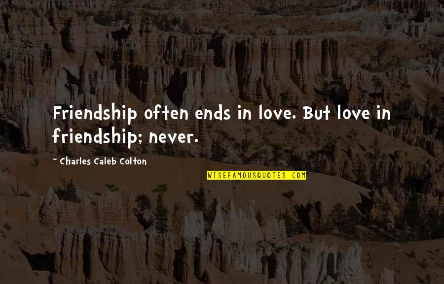 Friendship Never Ends Quotes By Charles Caleb Colton: Friendship often ends in love. But love in