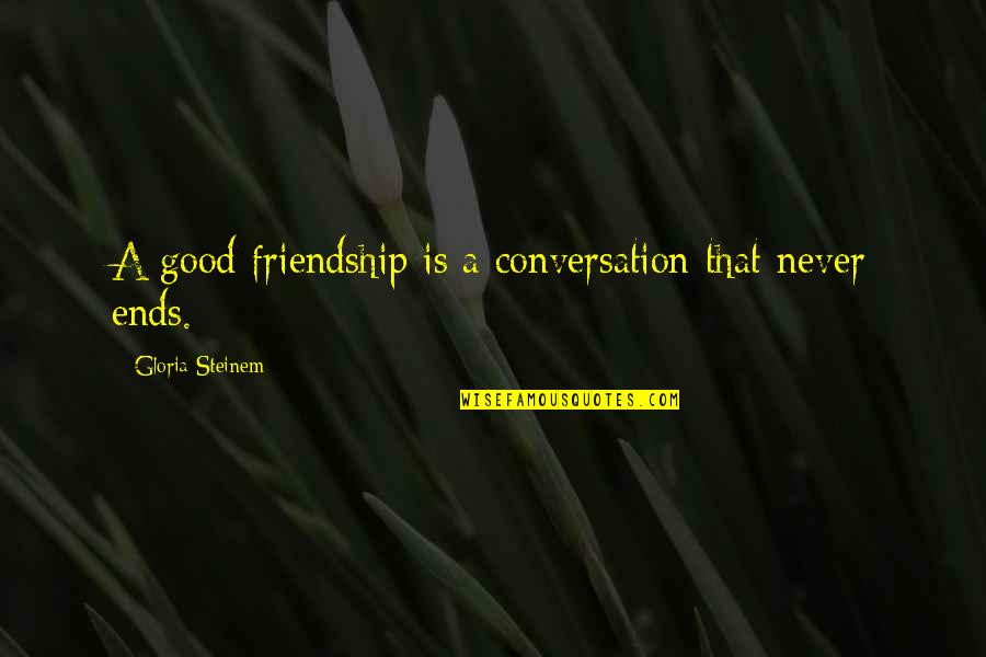 Friendship Never Ends Quotes By Gloria Steinem: A good friendship is a conversation that never