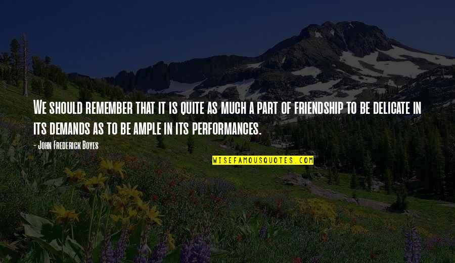 Friendship No Demands Quotes By John Frederick Boyes: We should remember that it is quite as
