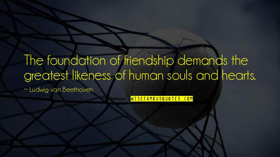 Friendship No Demands Quotes By Ludwig Van Beethoven: The foundation of friendship demands the greatest likeness