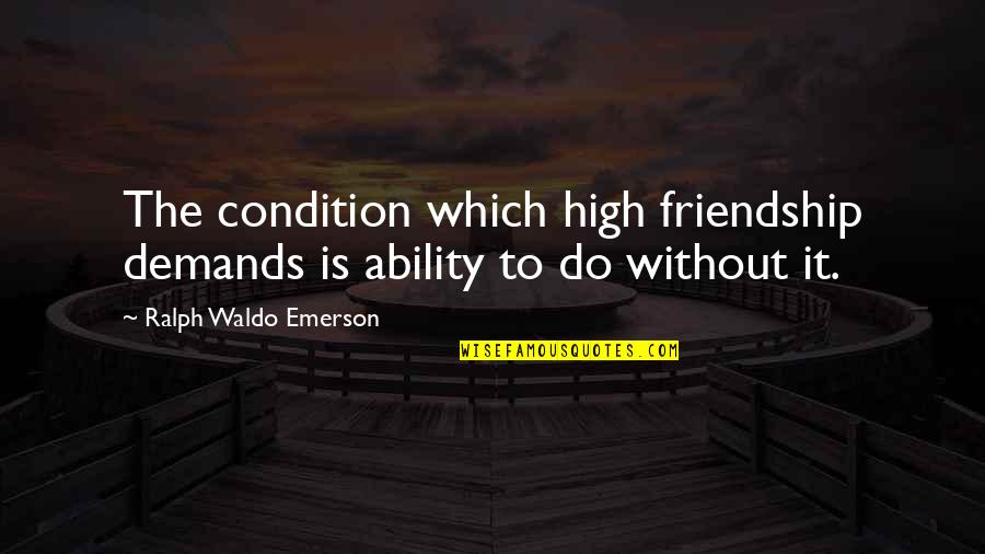 Friendship No Demands Quotes By Ralph Waldo Emerson: The condition which high friendship demands is ability