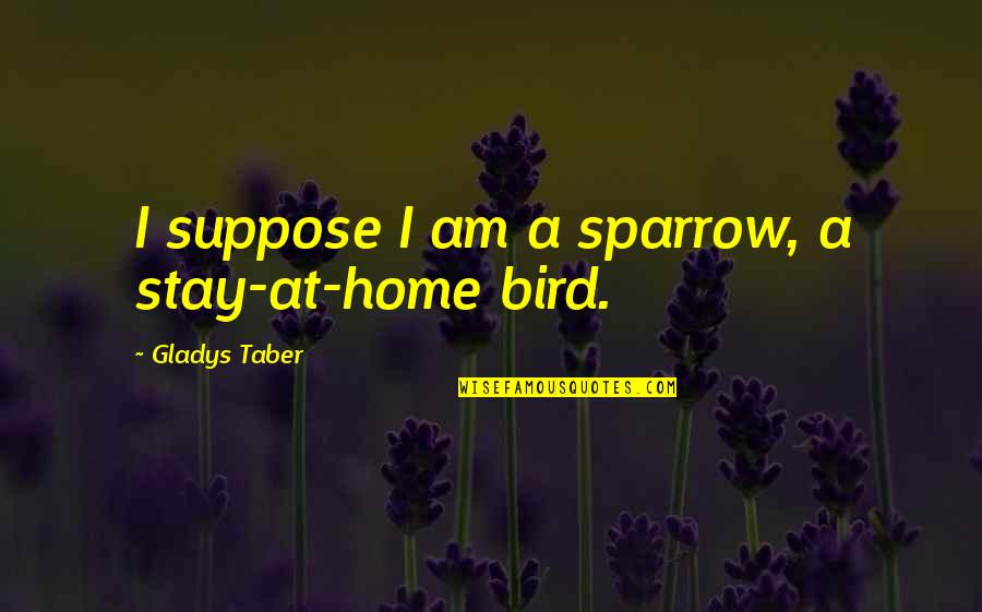 Friendship Snoopy Quotes By Gladys Taber: I suppose I am a sparrow, a stay-at-home