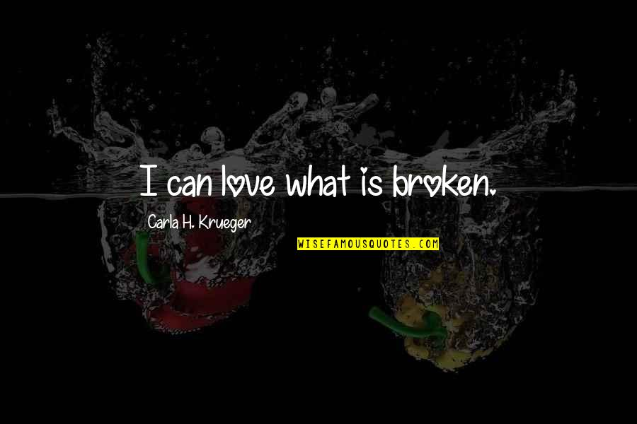 Friendship That's Broken Quotes By Carla H. Krueger: I can love what is broken.