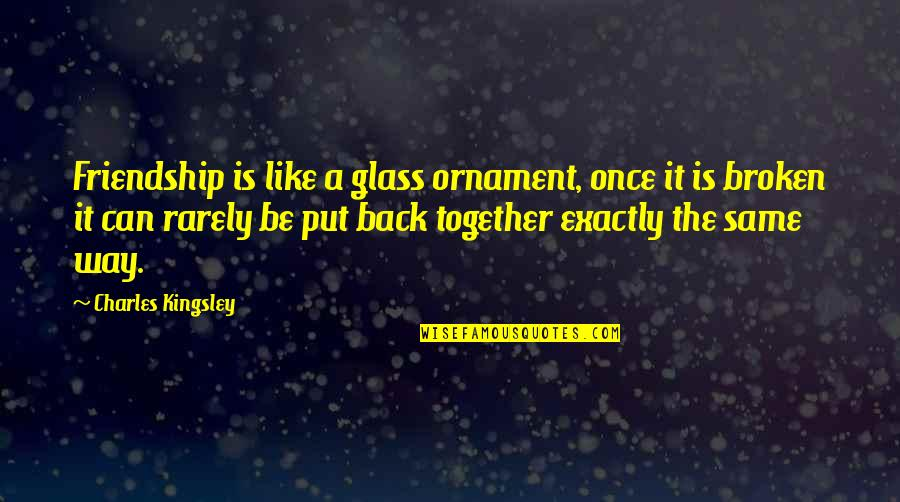 Friendship That's Broken Quotes By Charles Kingsley: Friendship is like a glass ornament, once it