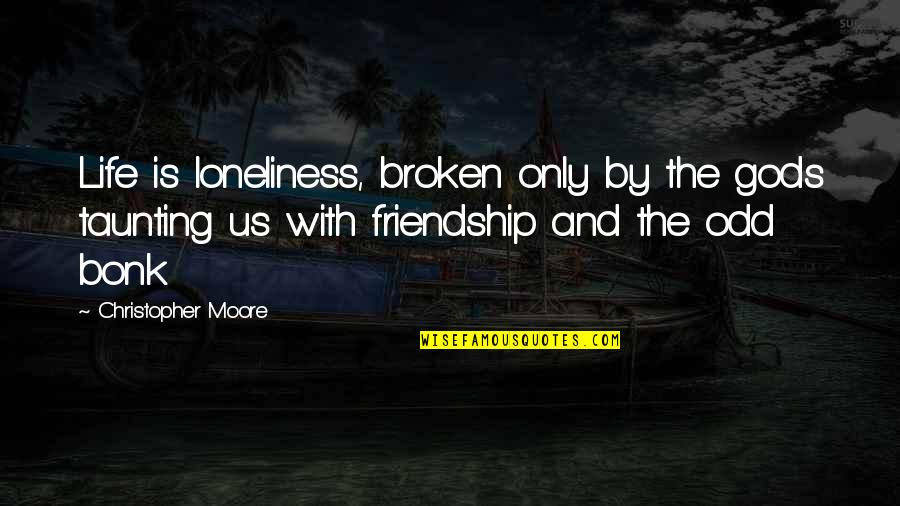Friendship That's Broken Quotes By Christopher Moore: Life is loneliness, broken only by the gods