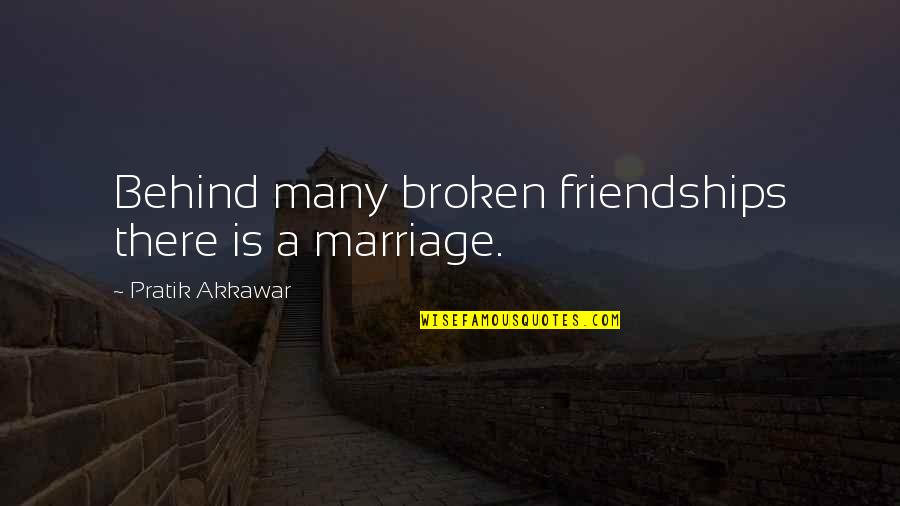 Friendship That's Broken Quotes By Pratik Akkawar: Behind many broken friendships there is a marriage.