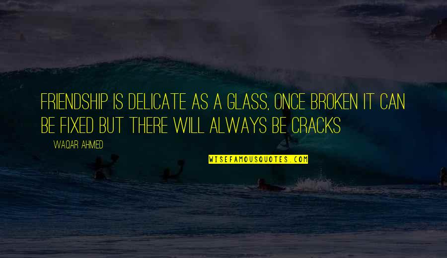 Friendship That's Broken Quotes By Waqar Ahmed: Friendship is delicate as a glass, once broken