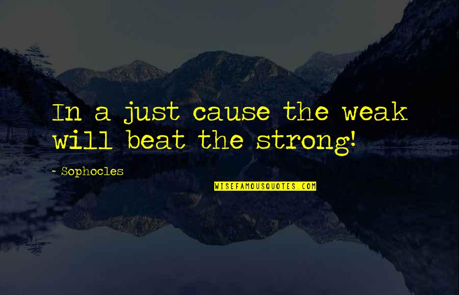 Friendships Running Their Course Quotes By Sophocles: In a just cause the weak will beat