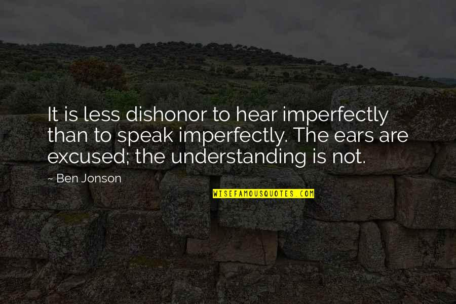 Frieza Japanese Quotes By Ben Jonson: It is less dishonor to hear imperfectly than