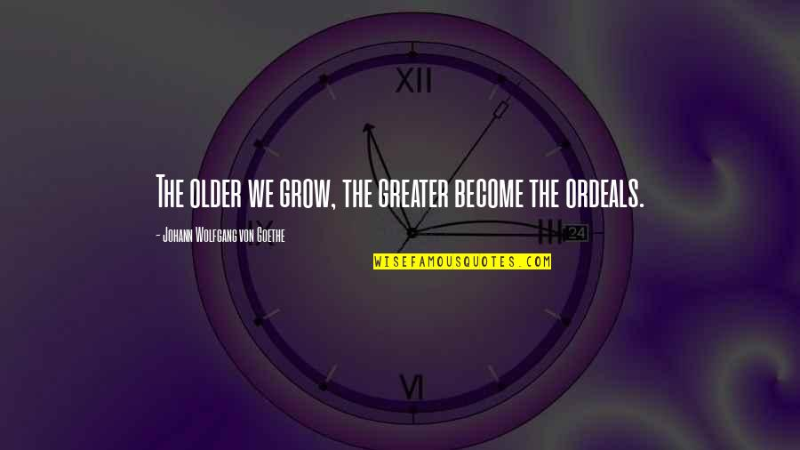 Frieza Special Quotes By Johann Wolfgang Von Goethe: The older we grow, the greater become the