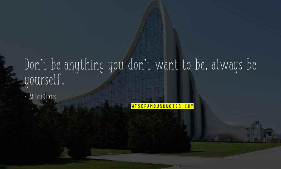 Frighteners Quotes By Miley Cyrus: Don't be anything you don't want to be,