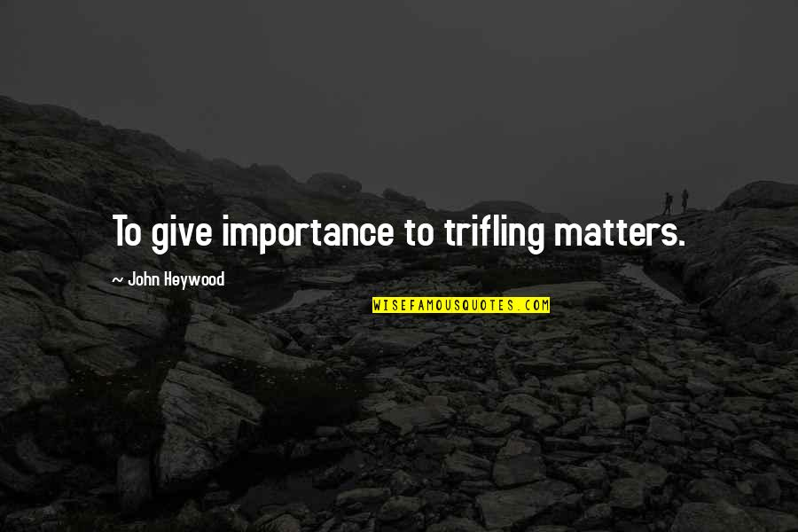Frigid Morning Quotes By John Heywood: To give importance to trifling matters.