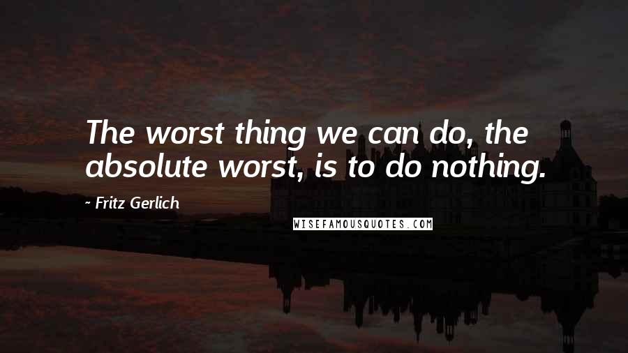 Fritz Gerlich quotes: The worst thing we can do, the absolute worst, is to do nothing.