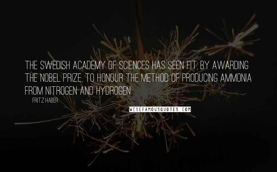 Fritz Haber quotes: The Swedish Academy of Sciences has seen fit, by awarding the Nobel Prize, to honour the method of producing ammonia from nitrogen and hydrogen.
