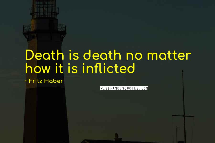 Fritz Haber quotes: Death is death no matter how it is inflicted