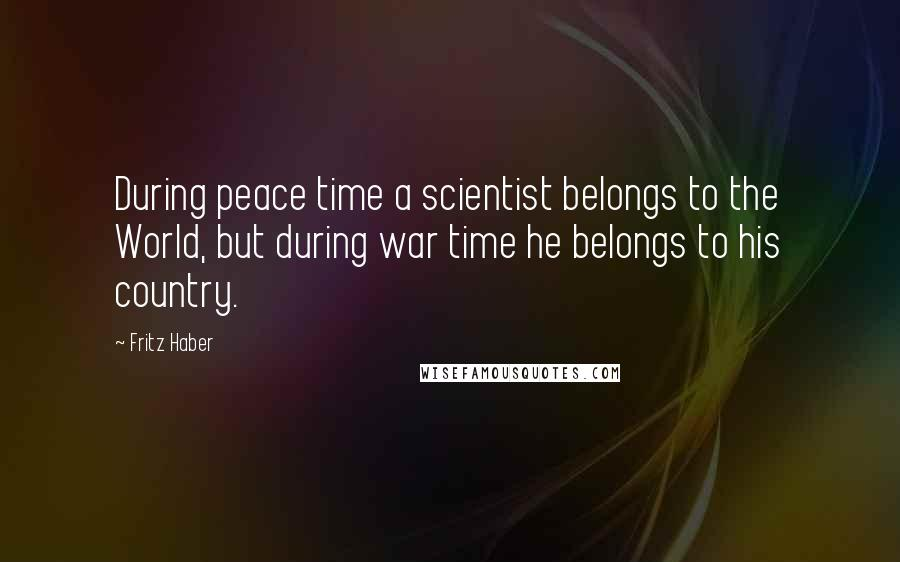 Fritz Haber quotes: During peace time a scientist belongs to the World, but during war time he belongs to his country.