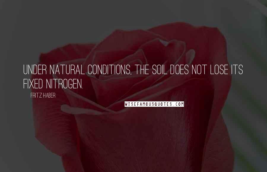 Fritz Haber quotes: Under natural conditions, the soil does not lose its fixed nitrogen.