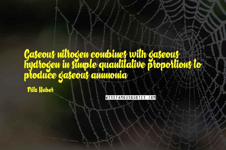 Fritz Haber quotes: Gaseous nitrogen combines with gaseous hydrogen in simple quantitative proportions to produce gaseous ammonia.