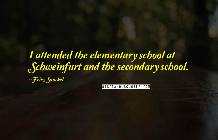Fritz Sauckel quotes: I attended the elementary school at Schweinfurt and the secondary school.