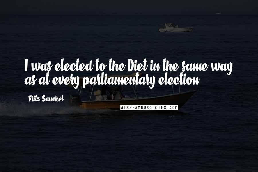 Fritz Sauckel quotes: I was elected to the Diet in the same way as at every parliamentary election.