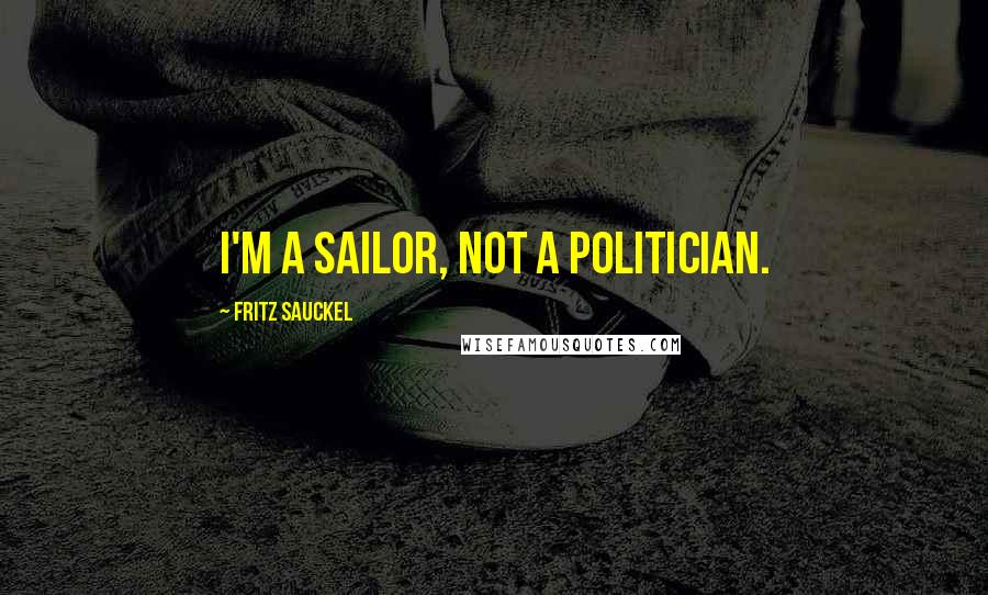 Fritz Sauckel quotes: I'm a sailor, not a politician.