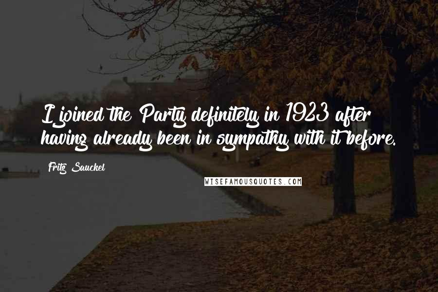 Fritz Sauckel quotes: I joined the Party definitely in 1923 after having already been in sympathy with it before.