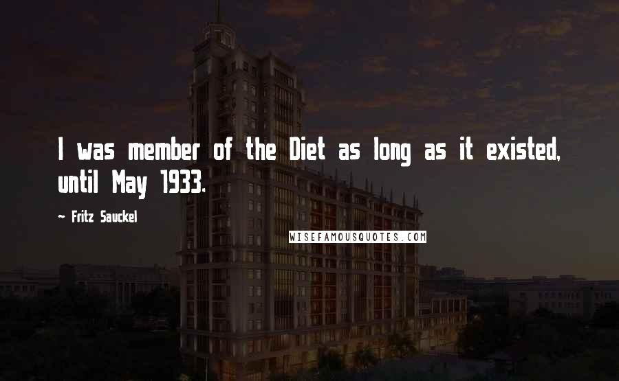 Fritz Sauckel quotes: I was member of the Diet as long as it existed, until May 1933.