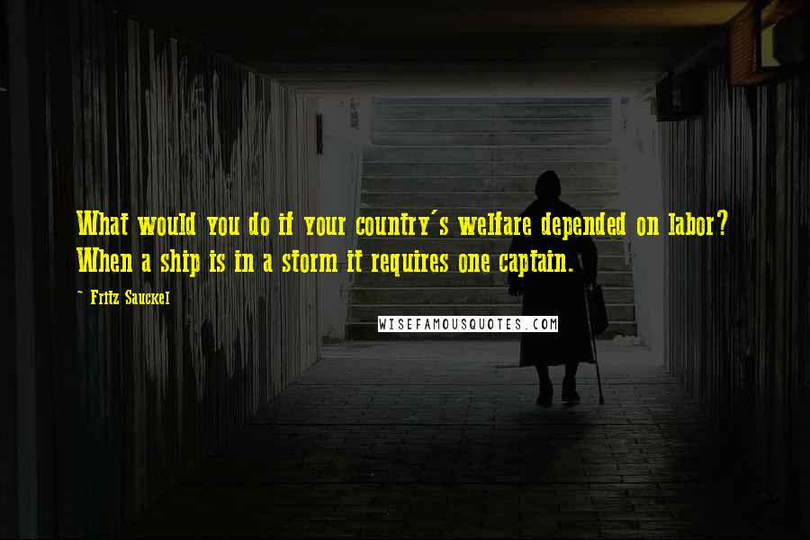 Fritz Sauckel quotes: What would you do if your country's welfare depended on labor? When a ship is in a storm it requires one captain.