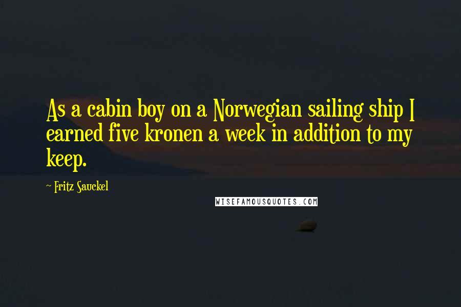 Fritz Sauckel quotes: As a cabin boy on a Norwegian sailing ship I earned five kronen a week in addition to my keep.