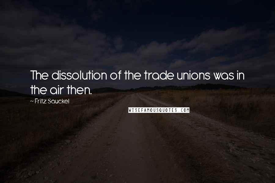 Fritz Sauckel quotes: The dissolution of the trade unions was in the air then.