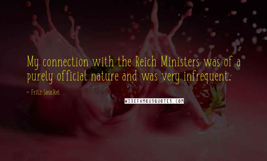 Fritz Sauckel quotes: My connection with the Reich Ministers was of a purely official nature and was very infrequent.