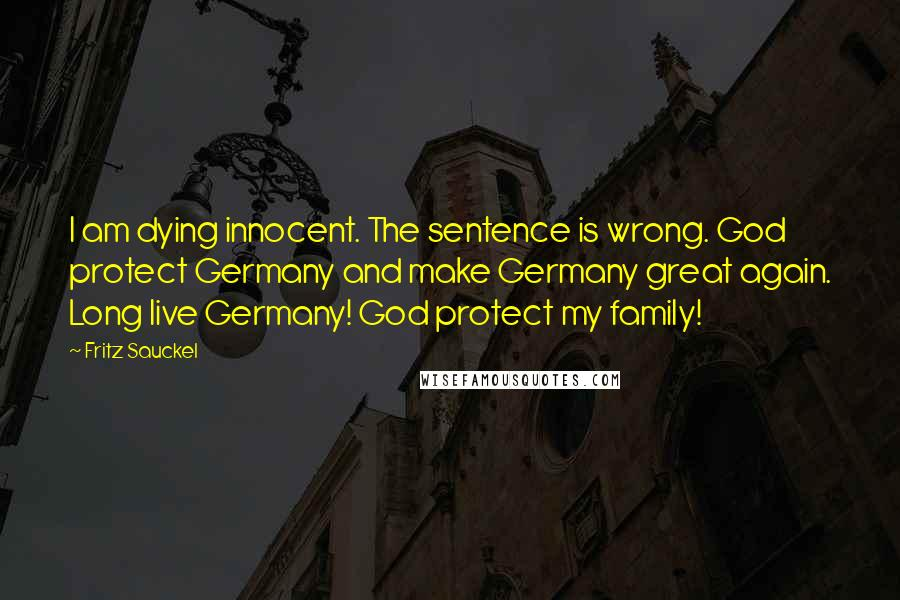 Fritz Sauckel quotes: I am dying innocent. The sentence is wrong. God protect Germany and make Germany great again. Long live Germany! God protect my family!