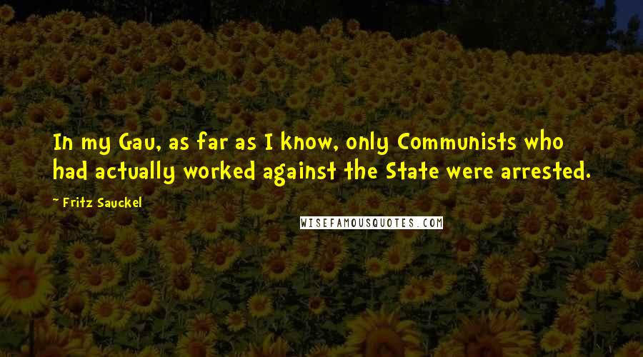 Fritz Sauckel quotes: In my Gau, as far as I know, only Communists who had actually worked against the State were arrested.