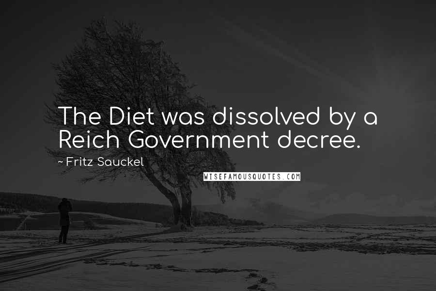 Fritz Sauckel quotes: The Diet was dissolved by a Reich Government decree.