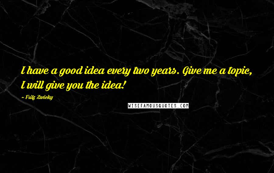 Fritz Zwicky quotes: I have a good idea every two years. Give me a topic, I will give you the idea!