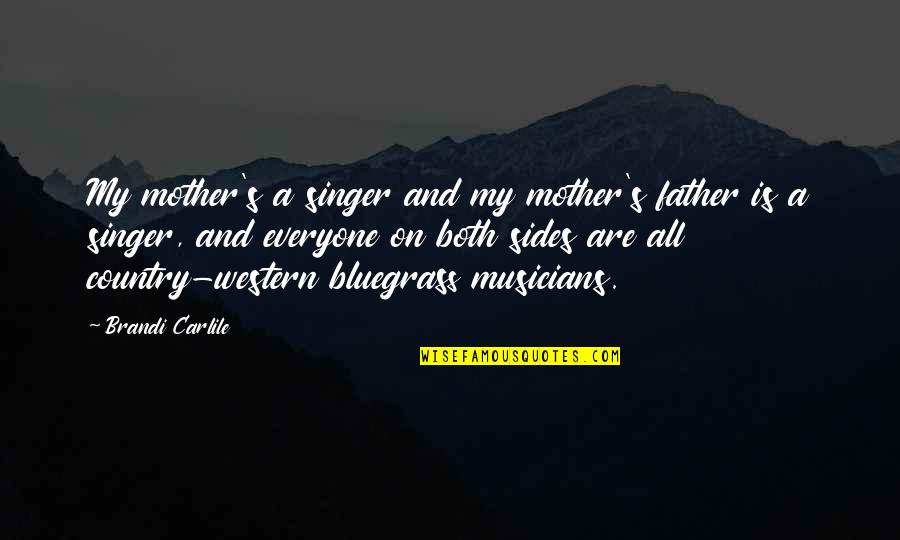 From Mother To Father Quotes By Brandi Carlile: My mother's a singer and my mother's father