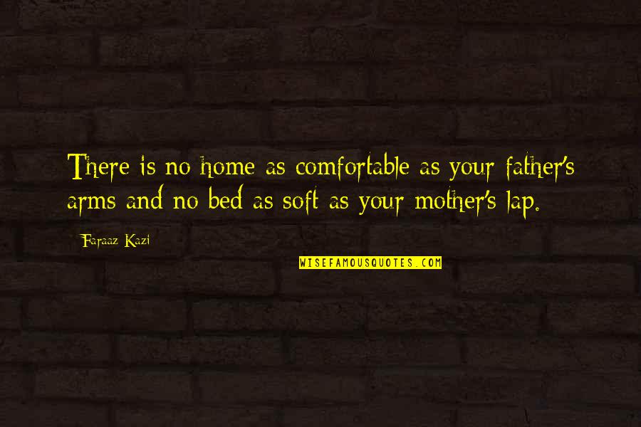 From Mother To Father Quotes By Faraaz Kazi: There is no home as comfortable as your