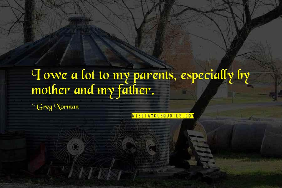 From Mother To Father Quotes By Greg Norman: I owe a lot to my parents, especially