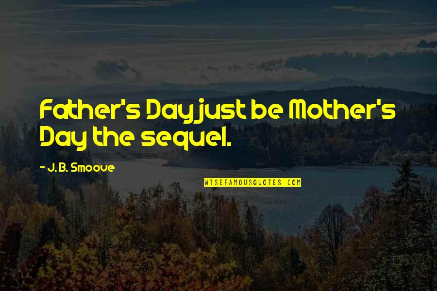 From Mother To Father Quotes By J. B. Smoove: Father's Day just be Mother's Day the sequel.