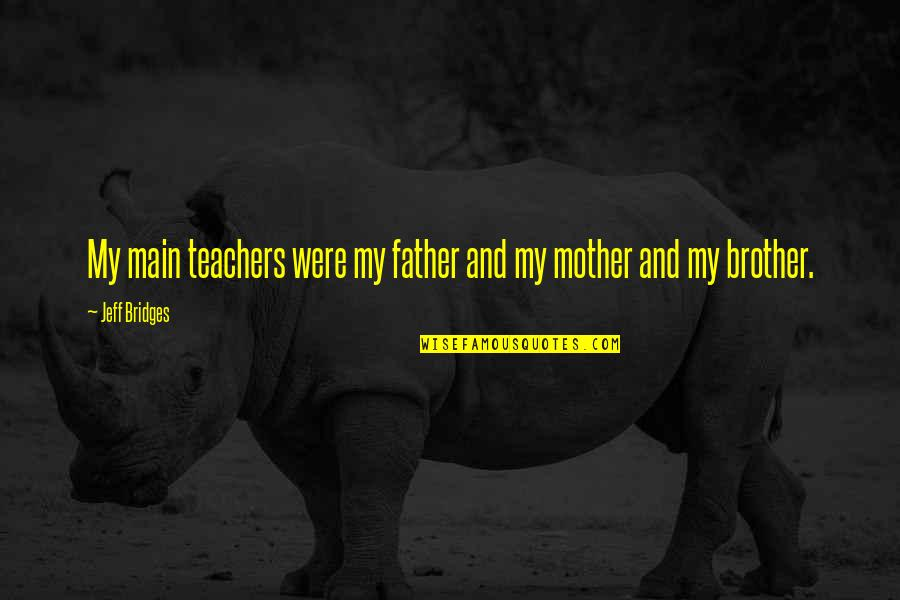 From Mother To Father Quotes By Jeff Bridges: My main teachers were my father and my