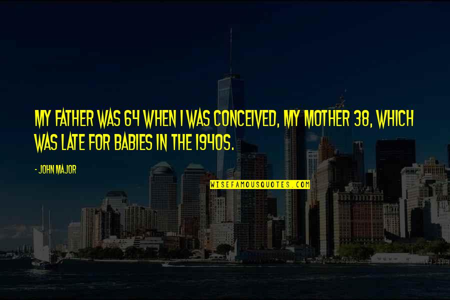 From Mother To Father Quotes By John Major: My father was 64 when I was conceived,