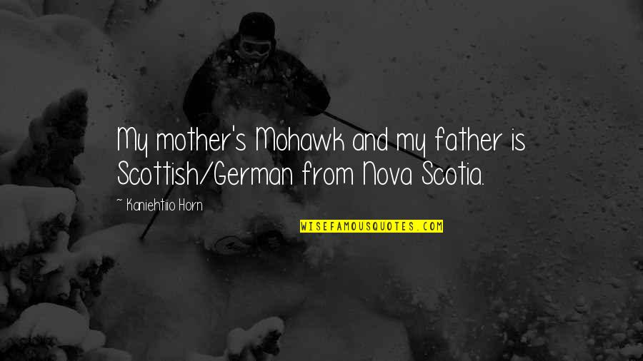 From Mother To Father Quotes By Kaniehtiio Horn: My mother's Mohawk and my father is Scottish/German