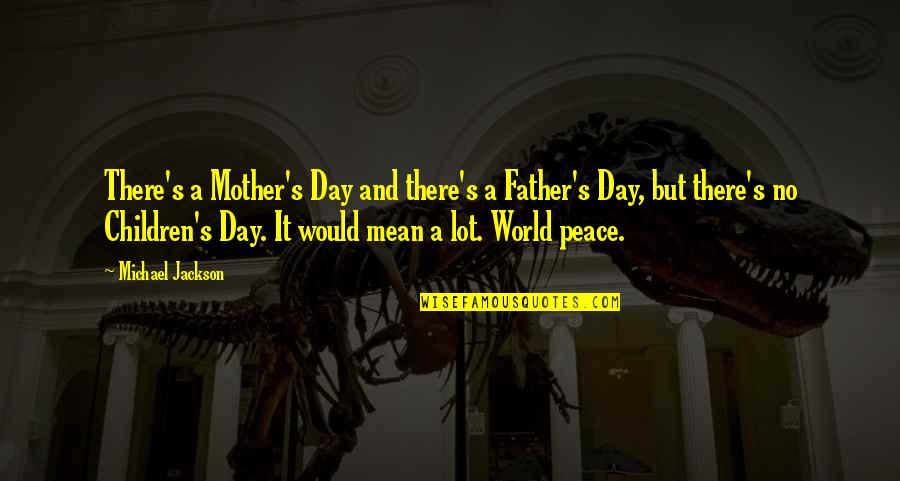 From Mother To Father Quotes By Michael Jackson: There's a Mother's Day and there's a Father's