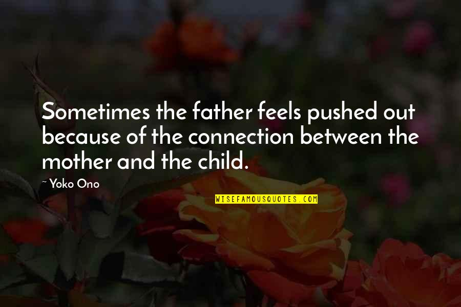 From Mother To Father Quotes By Yoko Ono: Sometimes the father feels pushed out because of