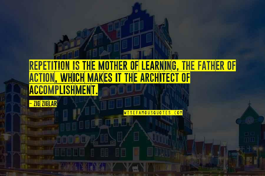 From Mother To Father Quotes By Zig Ziglar: Repetition is the mother of learning, the father