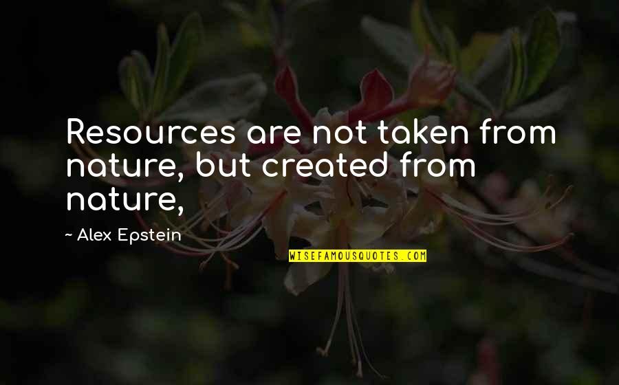 From Nature Quotes By Alex Epstein: Resources are not taken from nature, but created