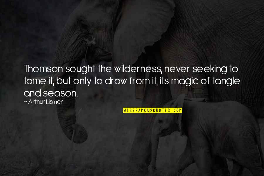 From Nature Quotes By Arthur Lismer: Thomson sought the wilderness, never seeking to tame