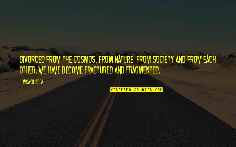 From Nature Quotes By Daisaku Ikeda: Divorced from the cosmos, from nature, from society