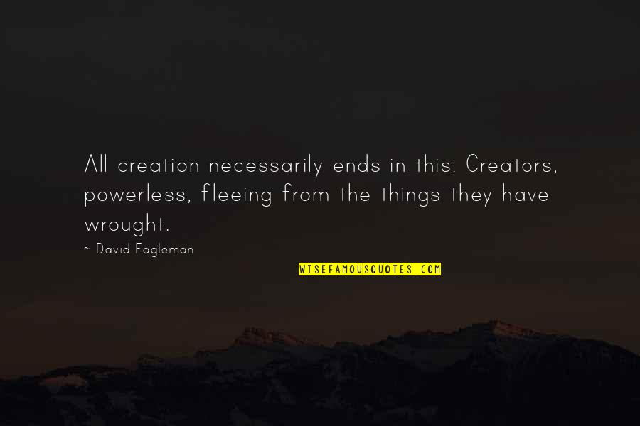 From Nature Quotes By David Eagleman: All creation necessarily ends in this: Creators, powerless,